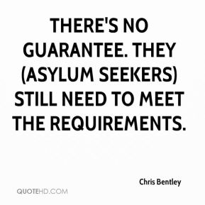 Chris Bentley - There's no guarantee. They (asylum seekers) still need to meet the requirements.