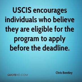 Chris Bentley - USCIS encourages individuals who believe they are eligible for the program to apply before the deadline.