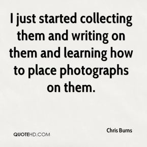 Chris Burns - I just started collecting them and writing on them and learning how to place photographs on them.
