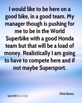 I would like to be here on a good bike, in a good team. My manager though is pushing for me to be in the World Superbike with a good Honda team but that will be a load of money. Realistically I am going to have to compete here and if not maybe Supersport.