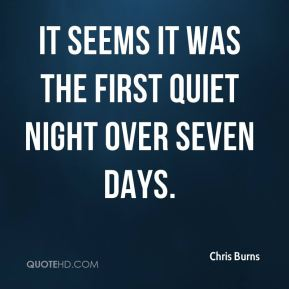 Chris Burns - It seems it was the first quiet night over seven days.
