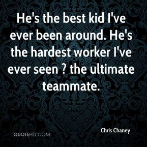 He's the best kid I've ever been around. He's the hardest worker I've ever seen ? the ultimate teammate.