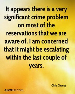 Chris Chaney - It appears there is a very significant crime problem on most of the reservations that we are aware of. I am concerned that it might be escalating within the last couple of years.