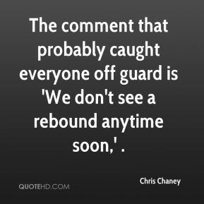 The comment that probably caught everyone off guard is 'We don't see a rebound anytime soon,' .