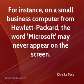 Chris Le Tocq - For instance, on a small business computer from Hewlett-Packard, the word 'Microsoft' may never appear on the screen.