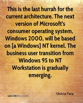 Chris Le Tocq - This is the last hurrah for the current architecture. The next version of Microsoft's consumer operating system, Windows 2000, will be based on [a Windows] NT kernel. The business user transition from Windows 95 to NT Workstation is gradually emerging.