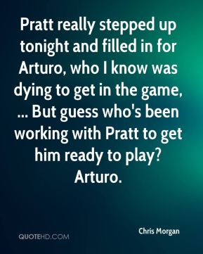 Chris Morgan - Pratt really stepped up tonight and filled in for Arturo, who I know was dying to get in the game, ... But guess who's been working with Pratt to get him ready to play? Arturo.