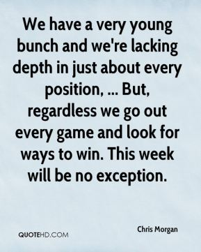 Chris Morgan - We have a very young bunch and we're lacking depth in just about every position, ... But, regardless we go out every game and look for ways to win. This week will be no exception.