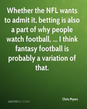 Chris Myers - Whether the NFL wants to admit it, betting is also a part of why people watch football, ... I think fantasy football is probably a variation of that.