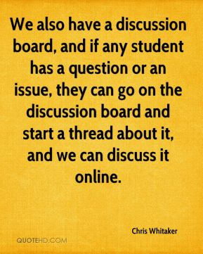 We also have a discussion board, and if any student has a question or an issue, they can go on the discussion board and start a thread about it, and we can discuss it online.