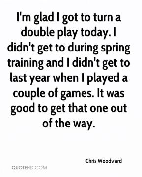 Chris Woodward - I'm glad I got to turn a double play today. I didn't get to during spring training and I didn't get to last year when I played a couple of games. It was good to get that one out of the way.