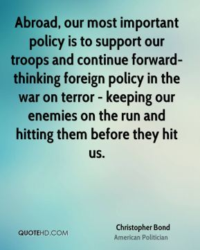 Christopher Bond - Abroad, our most important policy is to support our troops and continue forward-thinking foreign policy in the war on terror - keeping our enemies on the run and hitting them before they hit us.