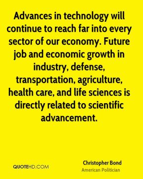 Christopher Bond - Advances in technology will continue to reach far into every sector of our economy. Future job and economic growth in industry, defense, transportation, agriculture, health care, and life sciences is directly related to scientific advancement.