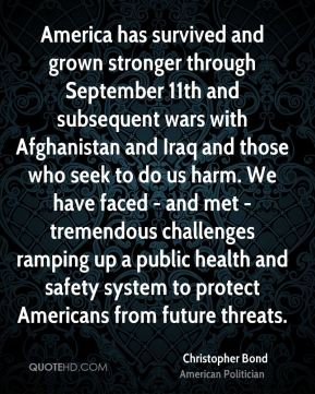 Christopher Bond - America has survived and grown stronger through September 11th and subsequent wars with Afghanistan and Iraq and those who seek to do us harm. We have faced - and met - tremendous challenges ramping up a public health and safety system to protect Americans from future threats.