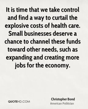 Christopher Bond - It is time that we take control and find a way to curtail the explosive costs of health care. Small businesses deserve a chance to channel these funds toward other needs, such as expanding and creating more jobs for the economy.