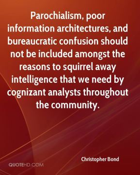 Christopher Bond - Parochialism, poor information architectures, and bureaucratic confusion should not be included amongst the reasons to squirrel away intelligence that we need by cognizant analysts throughout the community.