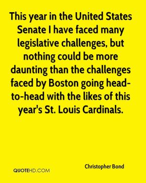 Christopher Bond - This year in the United States Senate I have faced many legislative challenges, but nothing could be more daunting than the challenges faced by Boston going head-to-head with the likes of this year's St. Louis Cardinals.