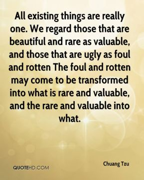 All existing things are really one. We regard those that are beautiful and rare as valuable, and those that are ugly as foul and rotten The foul and rotten may come to be transformed into what is rare and valuable, and the rare and valuable into what.