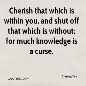 Chuang Tzu - Cherish that which is within you, and shut off that which is without; for much knowledge is a curse.