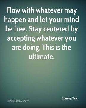 Flow with whatever may happen and let your mind be free. Stay centered by accepting whatever you are doing. This is the ultimate.