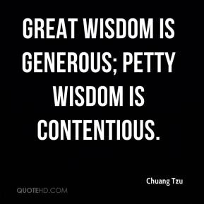 Chuang Tzu - Great wisdom is generous; petty wisdom is contentious.