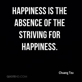 Chuang Tzu - Happiness is the absence of the striving for happiness.