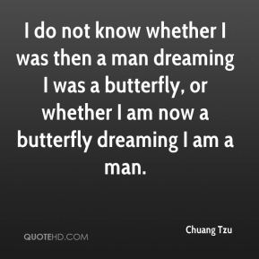 I do not know whether I was then a man dreaming I was a butterfly, or whether I am now a butterfly dreaming I am a man.