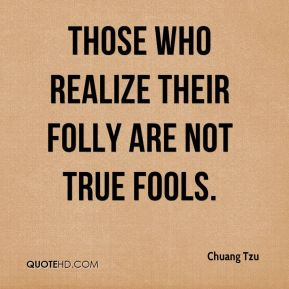 Chuang Tzu - Those who realize their folly are not true fools.