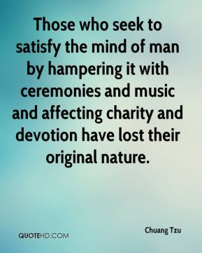 Chuang Tzu - Those who seek to satisfy the mind of man by hampering it with ceremonies and music and affecting charity and devotion have lost their original nature.