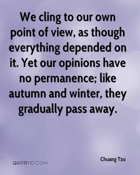 Chuang Tzu - We cling to our own point of view, as though everything depended on it. Yet our opinions have no permanence; like autumn and winter, they gradually pass away.