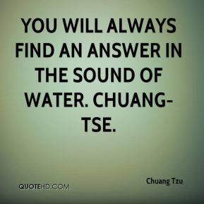 You will always find an answer in the sound of water. Chuang-Tse.
