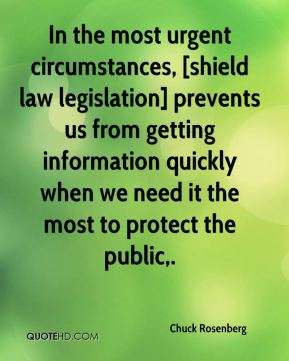 Chuck Rosenberg - In the most urgent circumstances, [shield law legislation] prevents us from getting information quickly when we need it the most to protect the public.