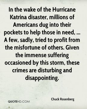 In the wake of the Hurricane Katrina disaster, millions of Americans dug into their pockets to help those in need, ... A few, sadly, tried to profit from the misfortune of others. Given the immense suffering occasioned by this storm, these crimes are disturbing and disappointing.
