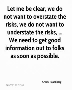 Let me be clear, we do not want to overstate the risks, we do not want to understate the risks, ... We need to get good information out to folks as soon as possible.