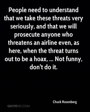 People need to understand that we take these threats very seriously, and that we will prosecute anyone who threatens an airline even, as here, when the threat turns out to be a hoax, ... Not funny, don't do it.