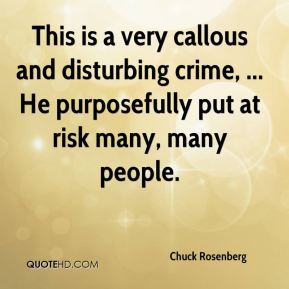 Chuck Rosenberg - This is a very callous and disturbing crime, ... He purposefully put at risk many, many people.