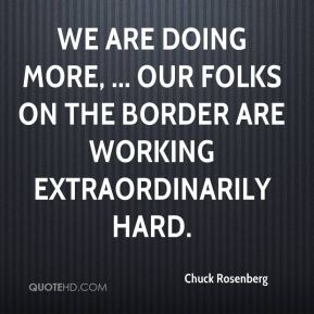 We are doing more, ... Our folks on the border are working extraordinarily hard.