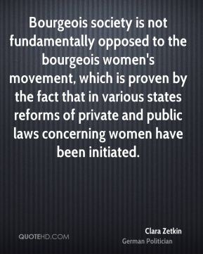 Clara Zetkin - Bourgeois society is not fundamentally opposed to the bourgeois women's movement, which is proven by the fact that in various states reforms of private and public laws concerning women have been initiated.