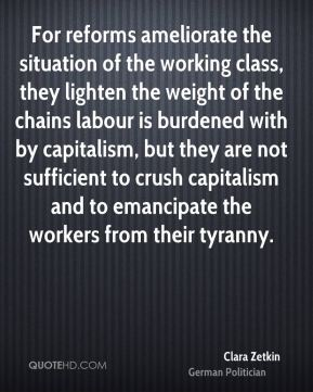 Clara Zetkin - For reforms ameliorate the situation of the working class, they lighten the weight of the chains labour is burdened with by capitalism, but they are not sufficient to crush capitalism and to emancipate the workers from their tyranny.
