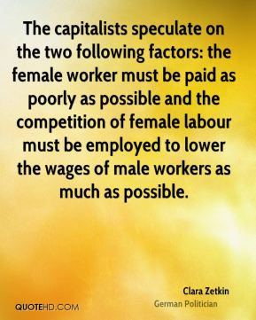 Clara Zetkin - The capitalists speculate on the two following factors: the female worker must be paid as poorly as possible and the competition of female labour must be employed to lower the wages of male workers as much as possible.