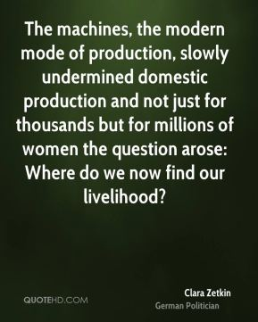 Clara Zetkin - The machines, the modern mode of production, slowly undermined domestic production and not just for thousands but for millions of women the question arose: Where do we now find our livelihood?