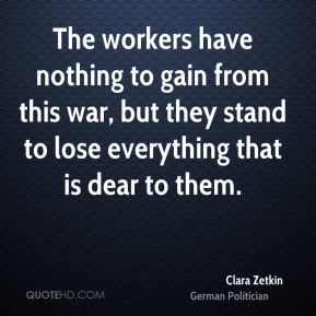 Clara Zetkin - The workers have nothing to gain from this war, but they stand to lose everything that is dear to them.
