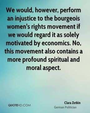 Clara Zetkin - We would, however, perform an injustice to the bourgeois women's rights movement if we would regard it as solely motivated by economics. No, this movement also contains a more profound spiritual and moral aspect.