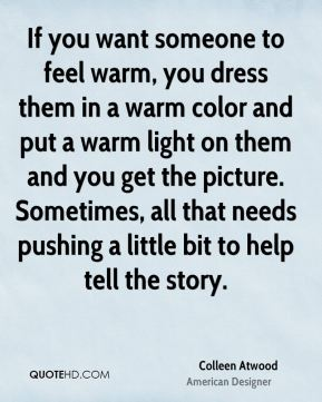 If you want someone to feel warm, you dress them in a warm color and put a warm light on them and you get the picture. Sometimes, all that needs pushing a little bit to help tell the story.