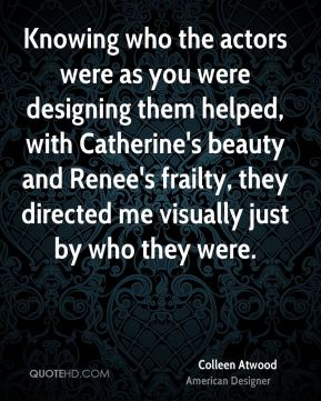 Colleen Atwood - Knowing who the actors were as you were designing them helped, with Catherine's beauty and Renee's frailty, they directed me visually just by who they were.