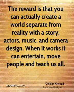 Colleen Atwood - The reward is that you can actually create a world separate from reality with a story, actors, music, and camera design. When it works it can entertain, move people and teach us all.