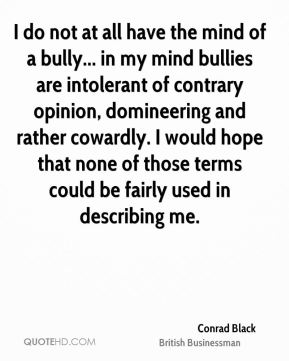 Conrad Black - I do not at all have the mind of a bully... in my mind bullies are intolerant of contrary opinion, domineering and rather cowardly. I would hope that none of those terms could be fairly used in describing me.
