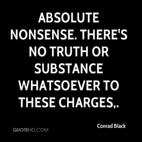 Conrad Black - Absolute nonsense. There's no truth or substance whatsoever to these charges.