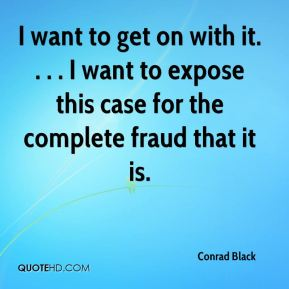 Conrad Black - I want to get on with it. . . . I want to expose this case for the complete fraud that it is.