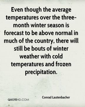 Even though the average temperatures over the three-month winter season is forecast to be above normal in much of the country, there will still be bouts of winter weather with cold temperatures and frozen precipitation.